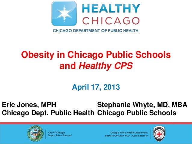 Obesity in Chicago Public Schoolsand Healthy CPSApril 17, 2013Eric Jones, MPH Stephanie Whyte, MD, MBAChicago Dept. Public...