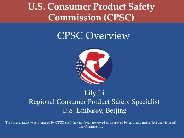 U.S. Consumer Product Safety Commission (CPSC)  CPSC Overview  Lily Li Regional Consumer Product Safety Specialist U.S. Em...