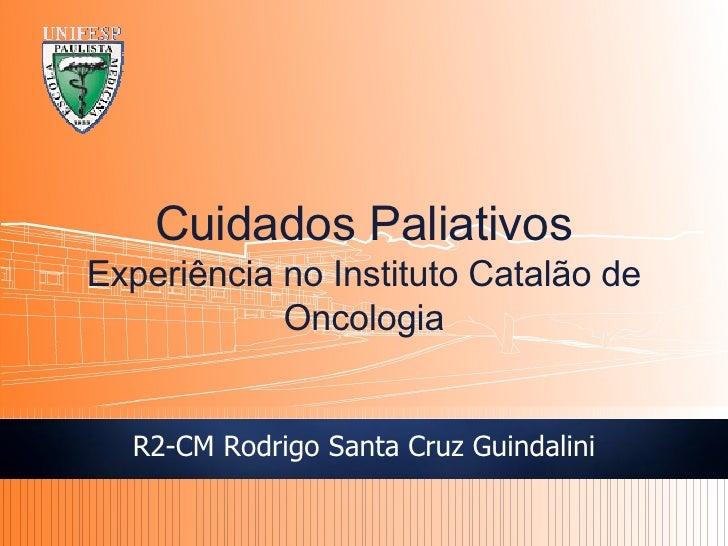 R2-CM Rodrigo Santa Cruz Guindalini Cuidados Paliativos Experi ência no Instituto Catalão de Oncologia