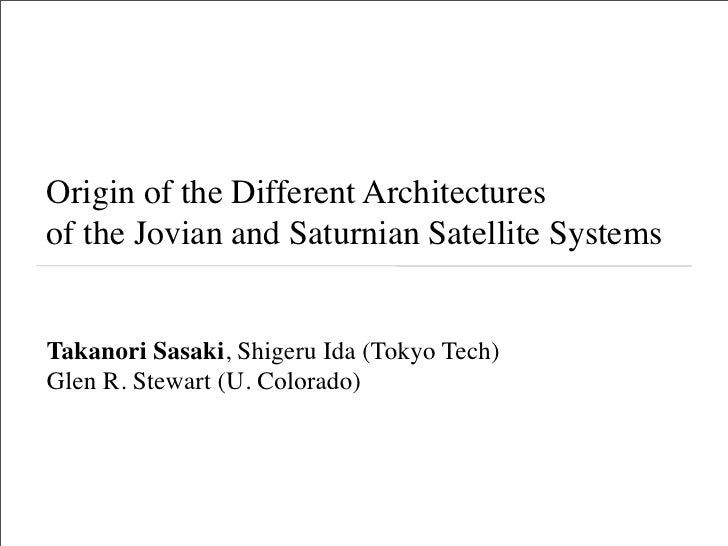Origin of the Different Architectures of the Jovian and Saturnian Satellite Systems   Takanori Sasaki, Shigeru Ida (Tokyo ...