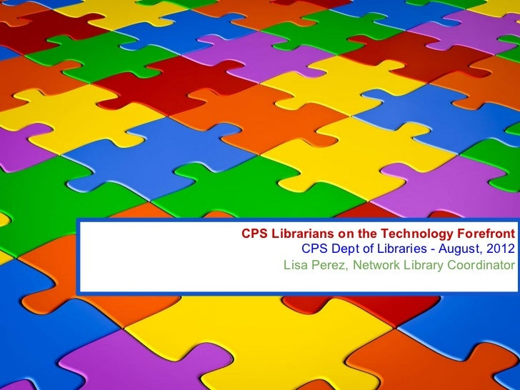 CPS Librarians on the Technology Forefront         CPS Dept of Libraries - August, 2012      Lisa Perez, Network Library C...