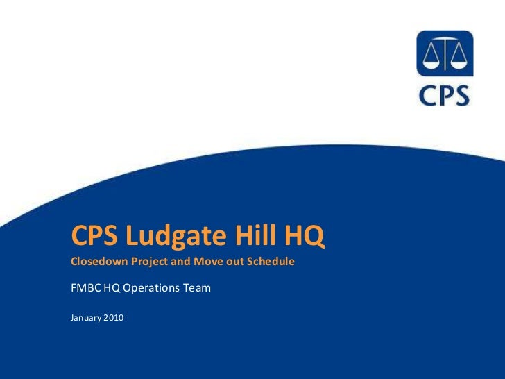 CPS Ludgate Hill HQClosedown Project and Move out ScheduleFMBC HQ Operations TeamJanuary 2010                             ...
