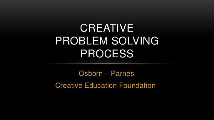 CREATIVEPROBLEM SOLVING   PROCESS      Osborn – ParnesCreative Education Foundation