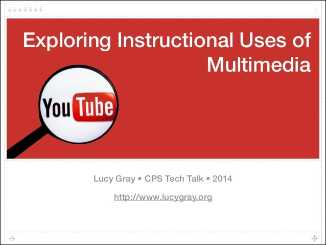 Exploring Instructional Uses of Multimedia Lucy Gray • CPS Tech Talk • 2014 http://www.lucygray.org 1