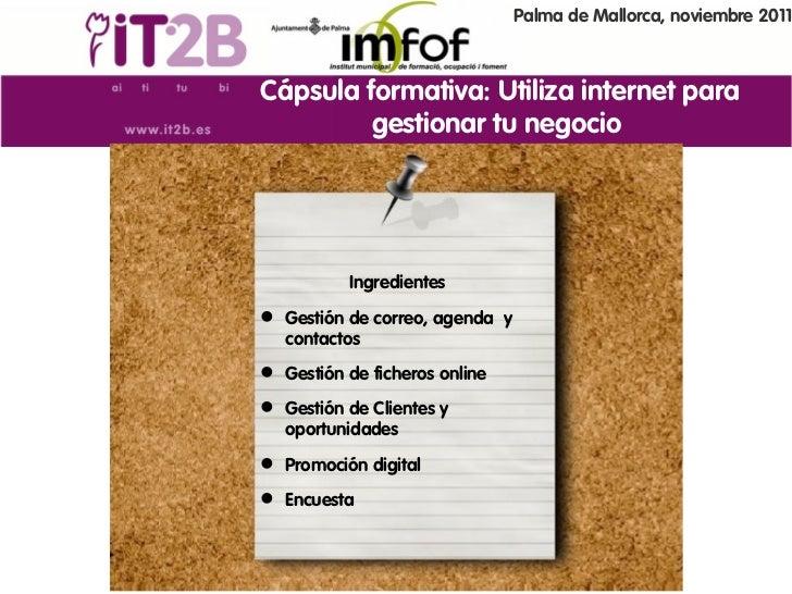 Palma de Mallorca, noviembre 2011Cápsula formativa: Utiliza internet para         gestionar tu negocio           Ingredien...