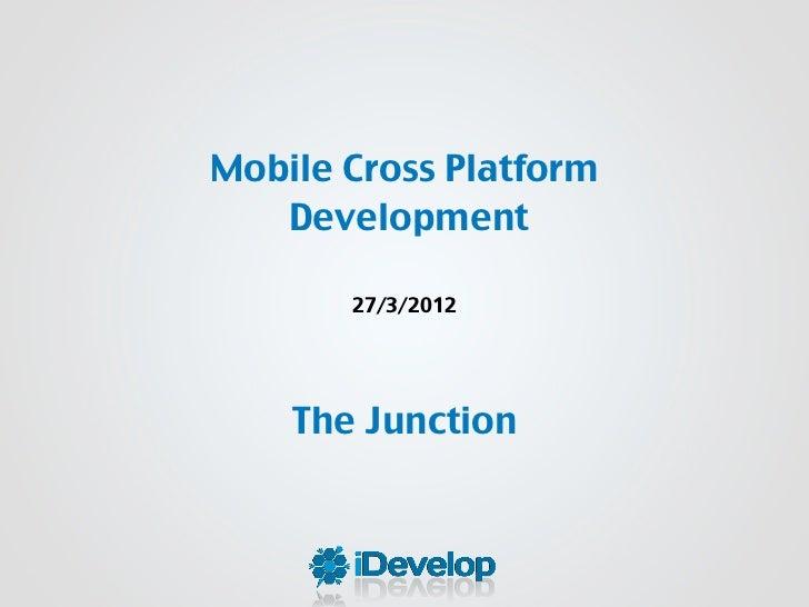 Mobile Cross Platform   Development       27/3/2012    The Junction