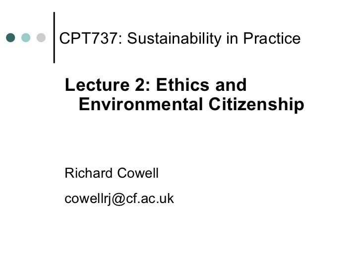 CPT737: Sustainability in Practice <ul><li>Lecture 2: Ethics and Environmental Citizenship </li></ul><ul><li>Richard Cowel...