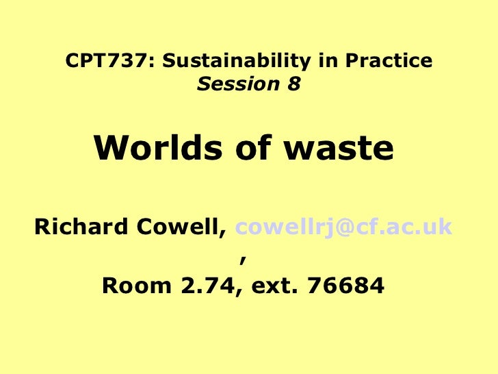 CPT737: Sustainability in Practice Session 8 Worlds of waste Richard Cowell,  [email_address] , Room 2.74, ext. 76684