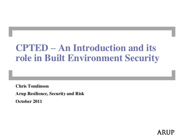 Chris TomlinsonArup Resilience, Security and RiskOctober 2011CPTED – An Introduction and itsrole in Built Environment Secu...