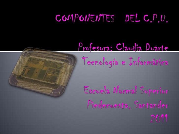 COMPONENTES   DEL C.P.U.Profesora: Claudia DuarteTecnología e Informática Escuela Normal SuperiorPiedecuesta, Santander201...