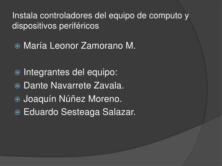 Instala controladores del equipo de computo ydispositivos periféricos   María Leonor Zamorano M. Integrantes del equipo:...