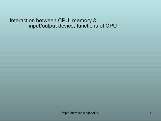 Interaction between CPU, memory &         input/output device, functions of CPU                      http://improvec.blogs...