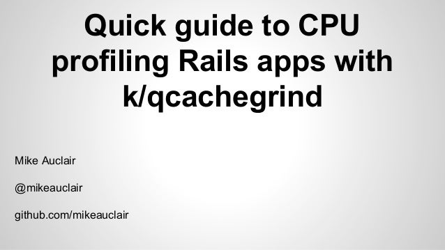 Quick guide to CPU profiling Rails apps with k/qcachegrind Mike Auclair @mikeauclair github.com/mikeauclair