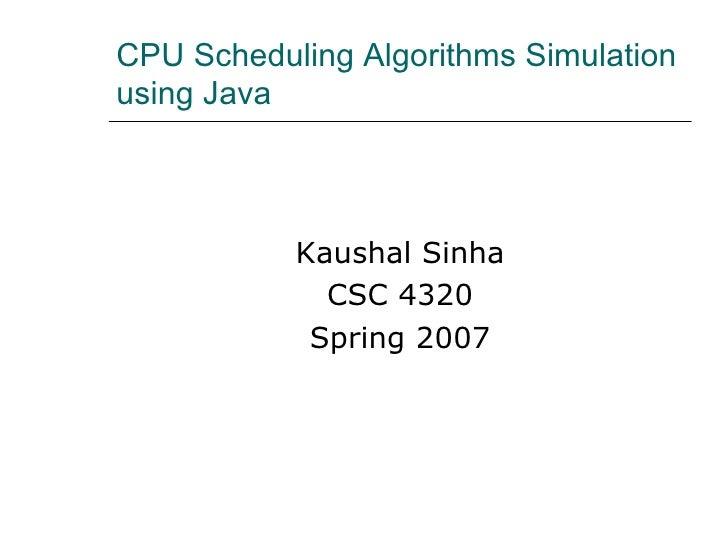CPU Scheduling Algorithms Simulation using Java  <ul><li>Kaushal Sinha </li></ul><ul><li>CSC 4320 </li></ul><ul><li>Spring...