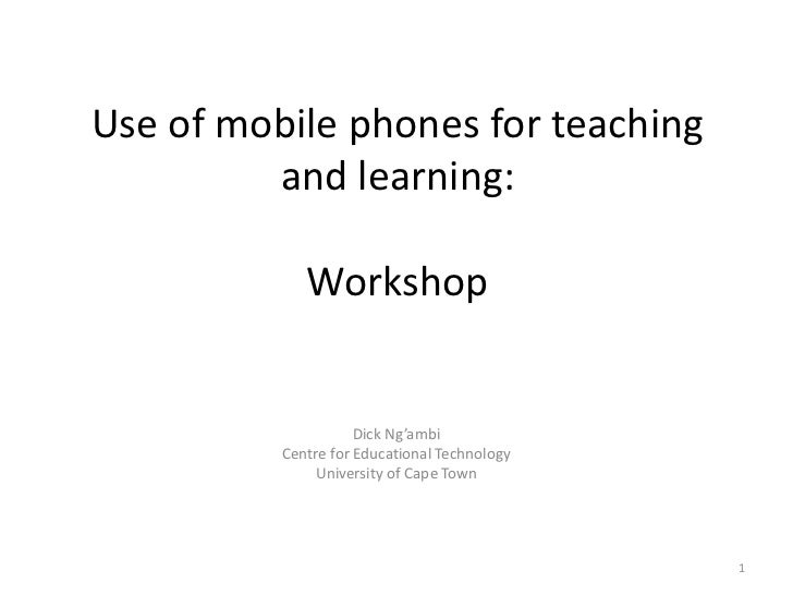 Use of mobile phones for teaching and learning:Workshop <br />Dick Ng'ambi<br />Centre for Educational Technology<br />Uni...