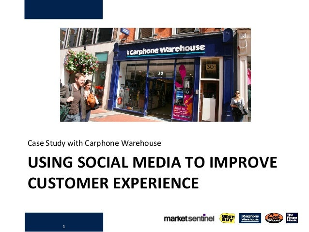 1 USING SOCIAL MEDIA TO IMPROVE CUSTOMER EXPERIENCE Case Study with Carphone Warehouse
