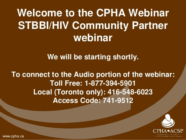www.cpha.ca Welcome to the CPHA Webinar STBBI/HIV Community Partner webinar We will be starting shortly. To connect to the...