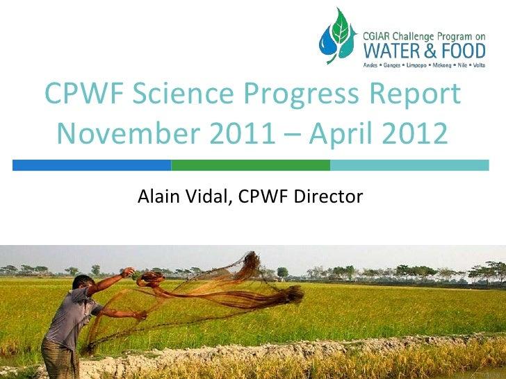 CPWF Science Progress Report November 2011 – April 2012      Alain Vidal, CPWF Director