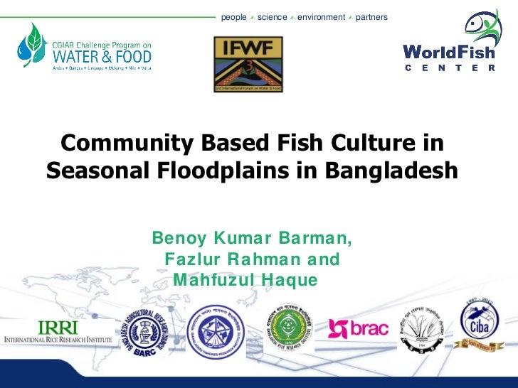 Community Based Fish Culture in Seasonal Floodplains in Bangladesh Benoy Kumar Barman, Fazlur Rahman and Mahfuzul Haque