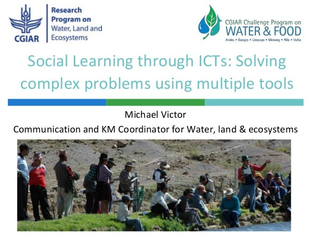 Social Learning through ICTs: Solving complex problems using multiple tools Michael Victor Communication and KM Coordinato...