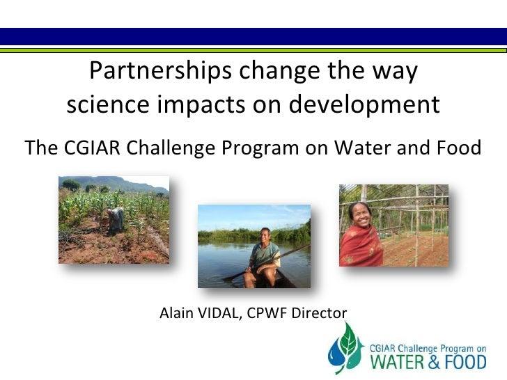 Partnerships change the wayscience impacts on developmentThe CGIAR Challenge Program on Water and FoodAlain VIDAL, CPWF Di...