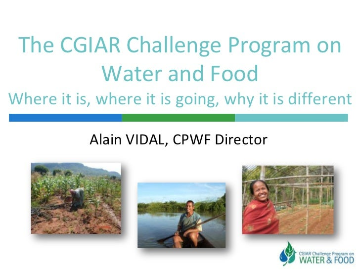 The CGIAR Challenge Program on Water and FoodWhere it is, where it is going, why it is different<br />Alain VIDAL, CPWF Di...