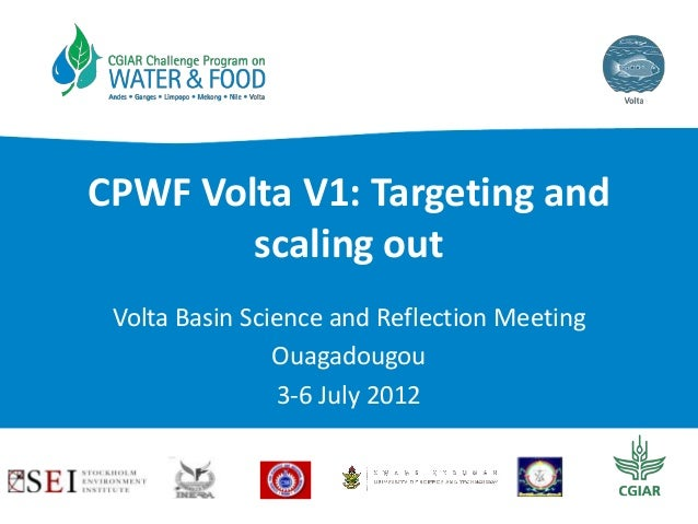 CPWF Volta V1: Targeting and scaling out Volta Basin Science and Reflection Meeting Ouagadougou 3-6 July 2012