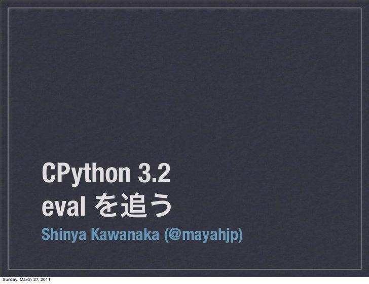 CPython 3.2                  eval                  Shinya Kawanaka (@mayahjp)Sunday, March 27, 2011