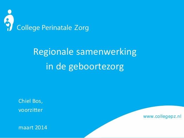 www.collegepz.nl Regionale samenwerking in de geboortezorg Chiel Bos, voorzitter maart 2014
