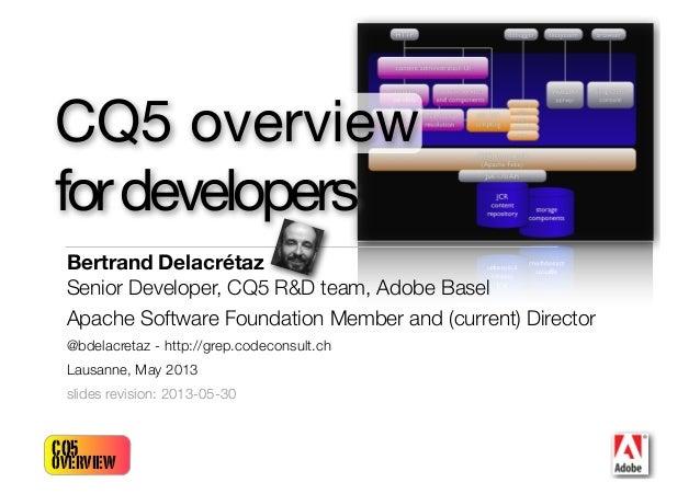 CQ5overviewBertrand DelacrétazSenior Developer, CQ5 R&D team, Adobe BaselApache Software Foundation Member and (current) D...
