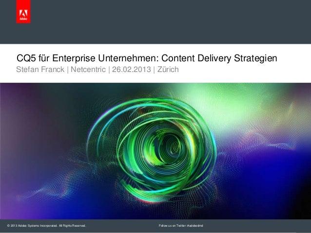 CQ5 für Enterprise Unternehmen: Content Delivery Strategien      Stefan Franck | Netcentric | 26.02.2013 | Zürich© 2013 Ad...