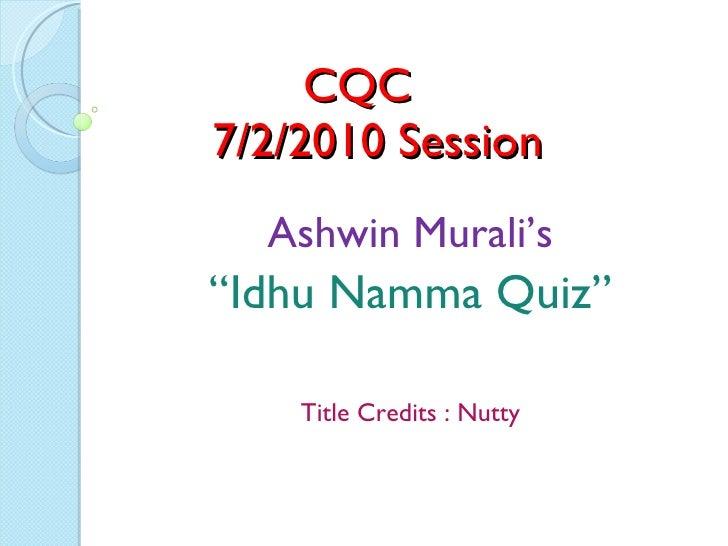"CQC    7/2/2010 Session Ashwin Murali's "" Idhu Namma Quiz"" Title Credits : Nutty"