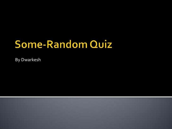 Some-Random Quiz<br />By Dwarkesh<br />