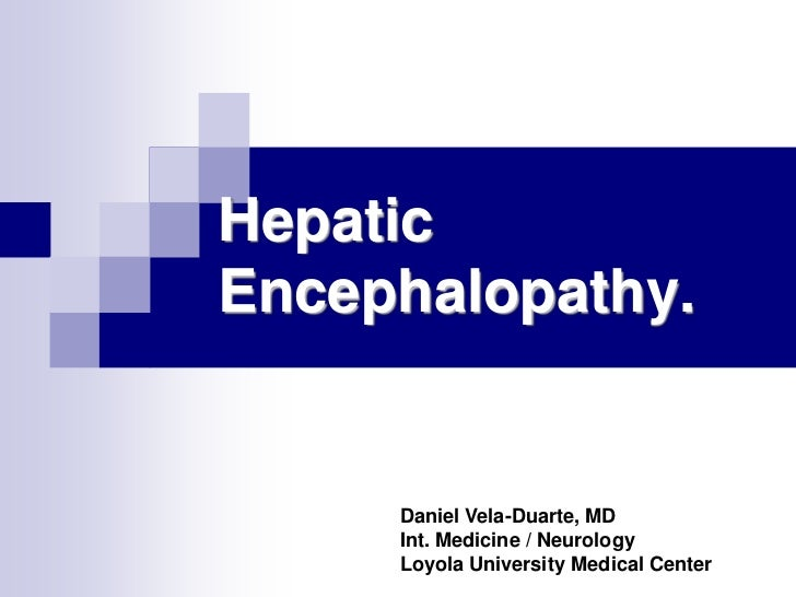 HepaticEncephalopathy.     Daniel Vela-Duarte, MD     Int. Medicine / Neurology     Loyola University Medical Center