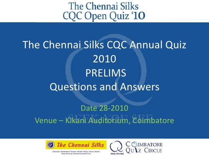 The Chennai Silks CQC Annual Quiz 2010 PRELIMSQuestions and Answers<br />Date 28-2010<br />Venue – Kikani Auditorium, Coim...