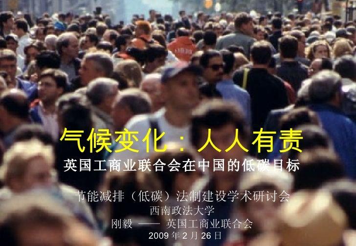 气候变化:人人有责 英国工商业联合会在中国的低碳目标 节能减排(低碳)法制建设学术研讨会 西南政法大学 刚毅 —— 英国工商业联合会   2009 年 2 月 26 日