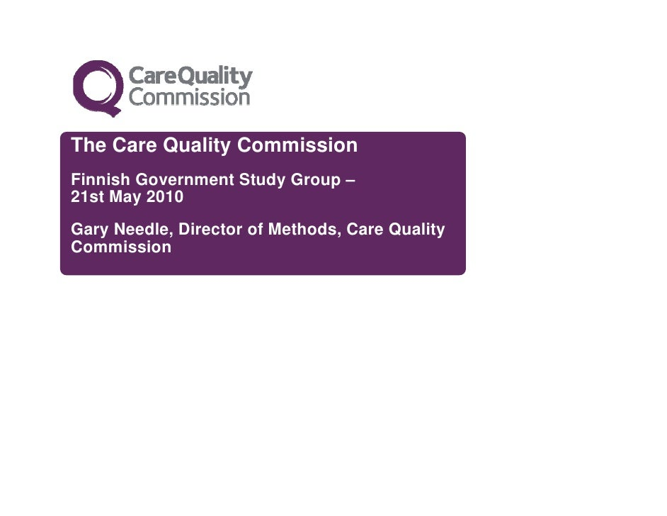 The Care Quality Commission Finnish Government Study Group – 21st May 2010 Gary Needle, Director of Methods, Care Quality ...