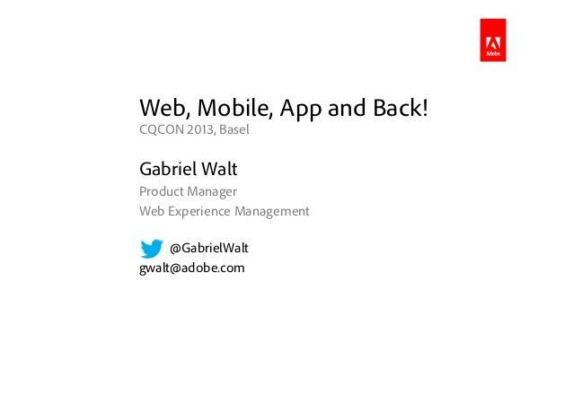 Web, Mobile, App and Back!CQCON 2013, BaselGabriel WaltProduct ManagerWeb Experience Management@GabrielWaltgwalt@adobe.com