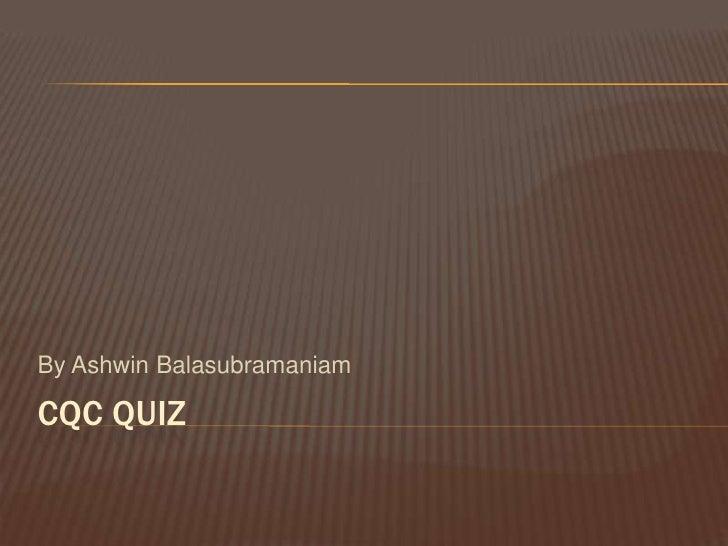 CQC Quiz<br />By AshwinBalasubramaniam<br />