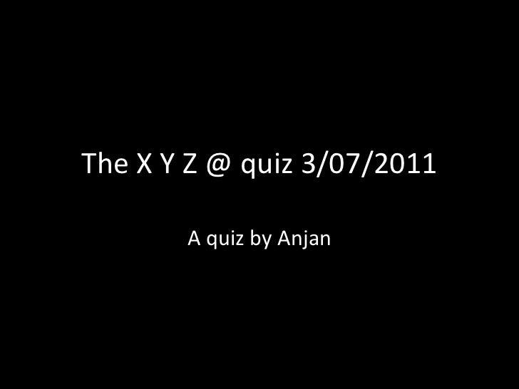 The X Y Z @ quiz 3/07/2011 A quiz by Anjan