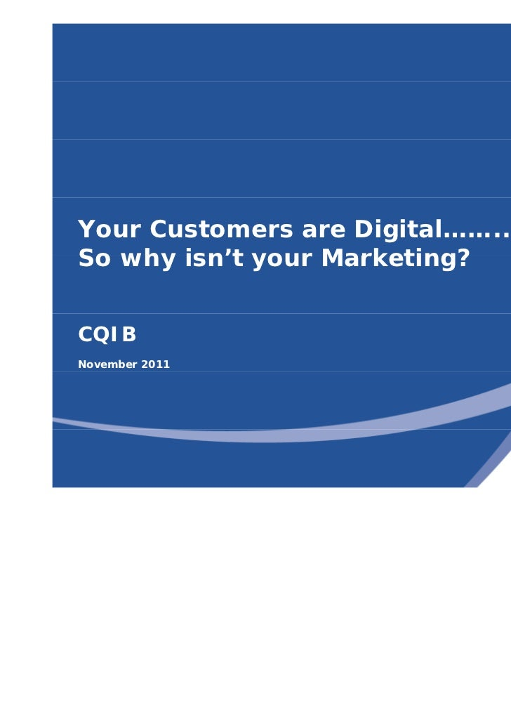 Your Customers are Digital……..So why isn't your Marketing?       isn tCQIBNovember 2011