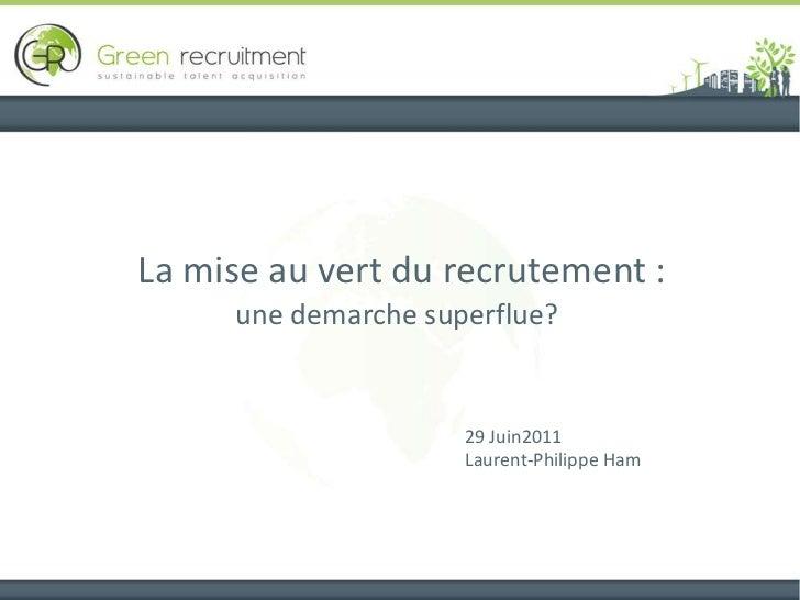 La mise au vert du recrutement :une demarche superflue?<br />29 Juin2011 <br />Laurent-Philippe Ham<br />