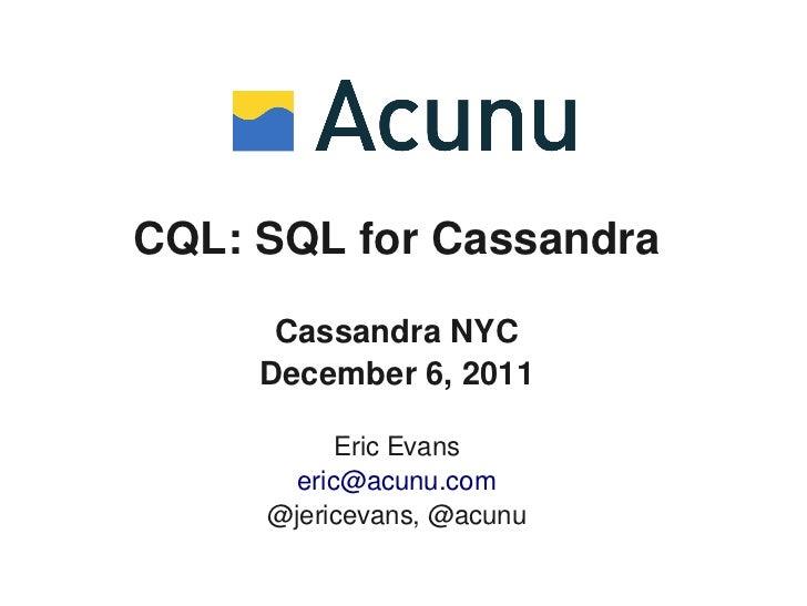 CQL: SQL for Cassandra      Cassandra NYC     December 6, 2011           Eric Evans       eric@acunu.com     @jericevans, ...