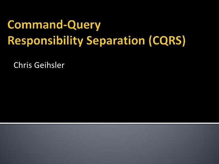 Command-QueryResponsibility Separation (CQRS)<br />Chris Geihsler<br />