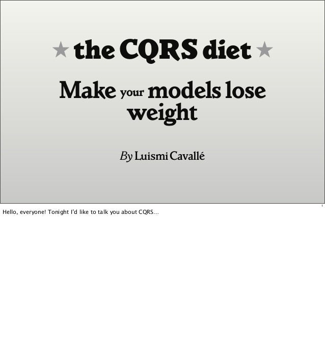 ★ the CQRSdiet ★ Make your modelslose weight By LuismiCavallé 1 Hello, everyone! Tonight I'd like to talk you about CQRS…