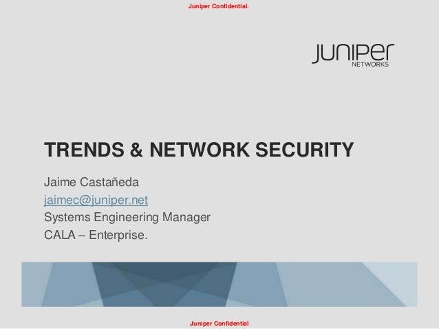 Juniper Confidential.TRENDS & NETWORK SECURITYJaime Castañedajaimec@juniper.netSystems Engineering ManagerCALA – Enterpris...