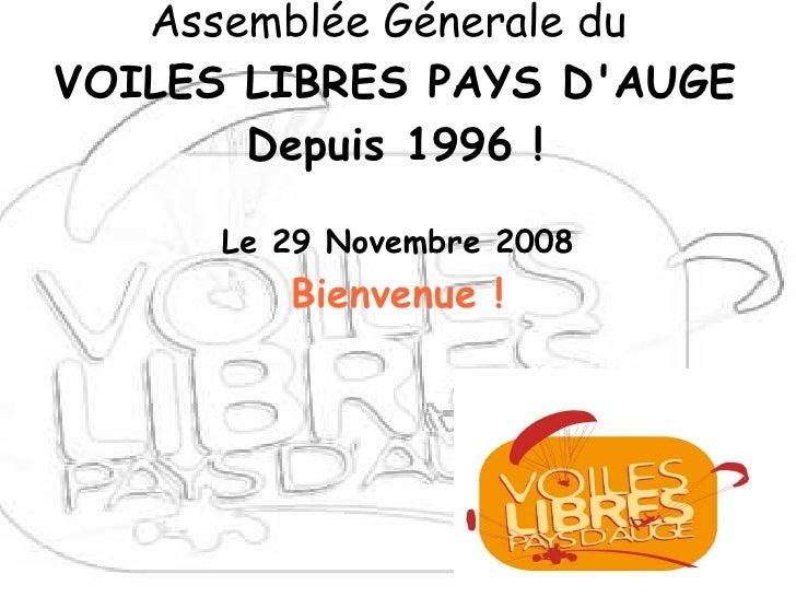 Assemblée Génerale du VOILES LIBRES PAYS D'AUGE        Depuis 1996 !        Le 29 Novembre 2008          Bienvenue !