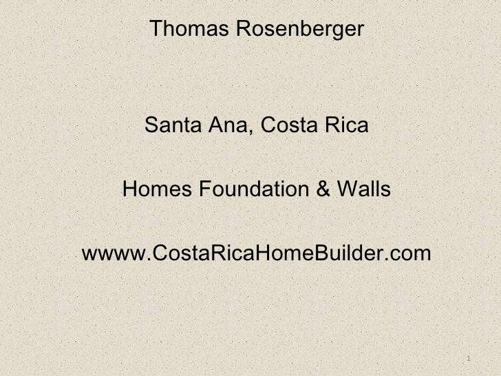 Thomas Rosenberger<br />Santa Ana, Costa Rica<br />Homes Foundation & Walls<br />wwww.CostaRicaHomeBuilder.com<br />1<br />