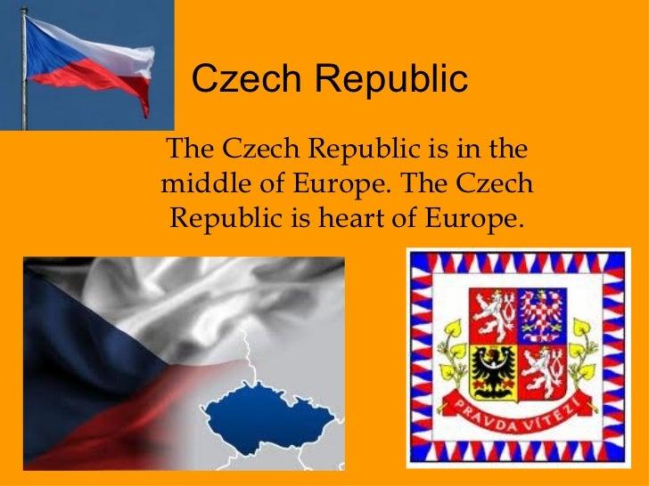Czech Republic The Czech Republic is in the middle of Europe. The Czech Republic is heart of Europe.