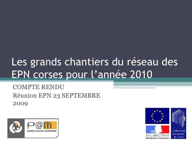 Les grands chantiers du réseau des EPN corses pour l'année 2010 COMPTE RENDU  Réunion EPN 23 SEPTEMBRE 2009